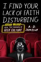 cover of library book I Find Your Lack of Faith Disturbing Star Wars and the Triumph of Geek Culture
