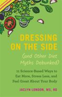 Library book cover Dressing on the Side (and Other Diet Myths Debunked) 11 Science-Based Ways to Eat More Stress Less and Feel Great About Your Body